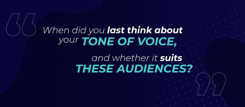 When did you last think about your tone of voice, and whether it suits these audiences?