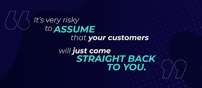 It's very risky to assume that your customers will just come straight back to you