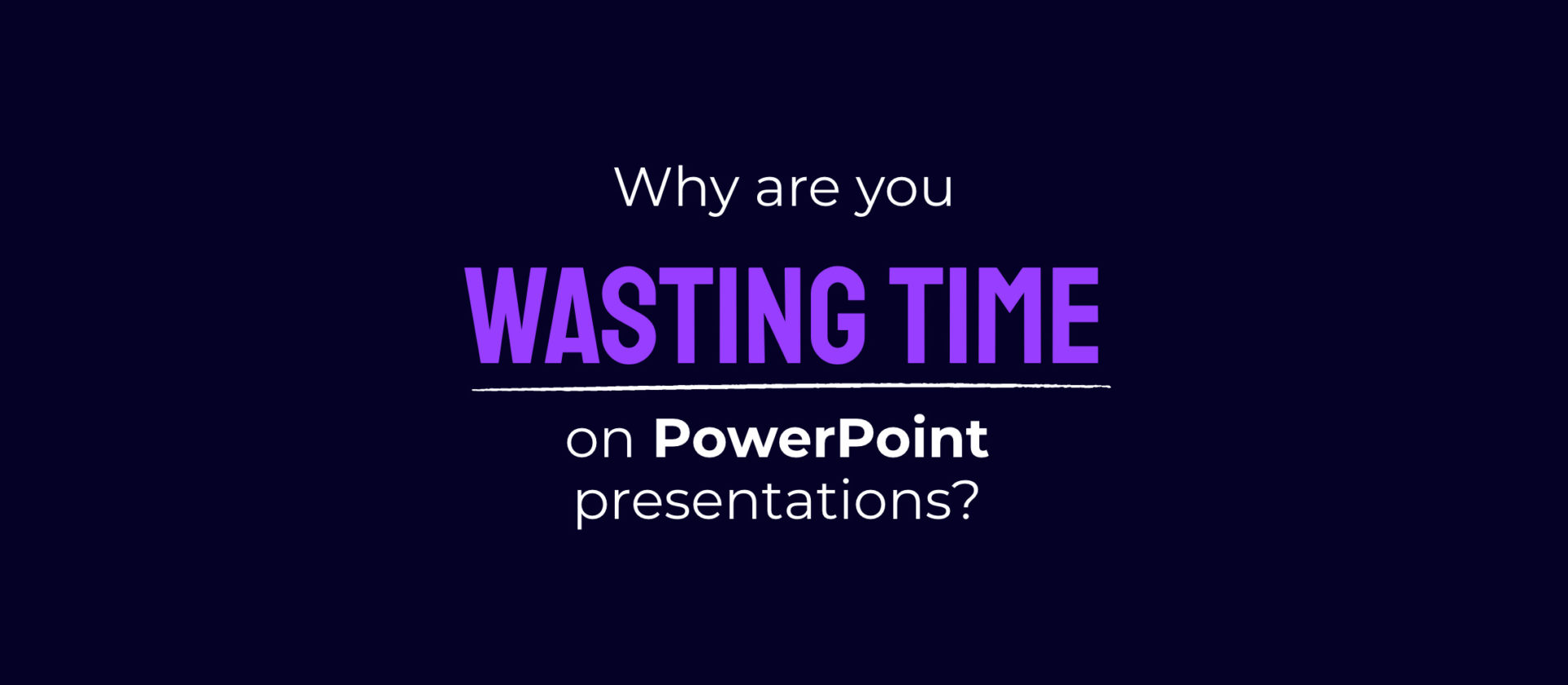 Why are you wasting time on PowerPoint presentations?